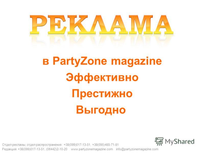 в PartyZone magazine Эффективно Престижно Выгодно Отдел рекламы, отдел распространения : +38(099)017-13-51, +38(095)485-71-81 Редакция: +38(099)017-13-51, (06442)2-10-20 www.partyzonemagazine.com info@partyzonemagazine.com