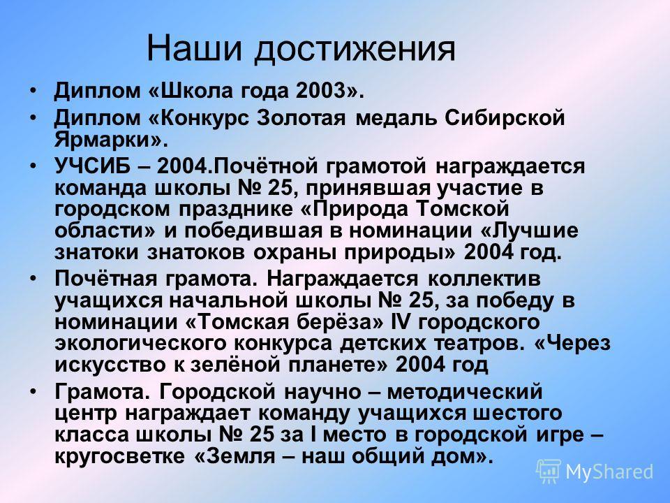 Наши достижения Диплом «Школа года 2003». Диплом «Конкурс Золотая медаль Сибирской Ярмарки». УЧСИБ – 2004.Почётной грамотой награждается команда школы 25, принявшая участие в городском празднике «Природа Томской области» и победившая в номинации «Луч