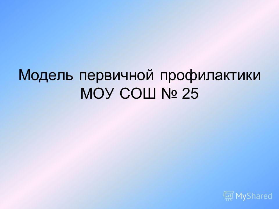 Модель первичной профилактики МОУ СОШ 25