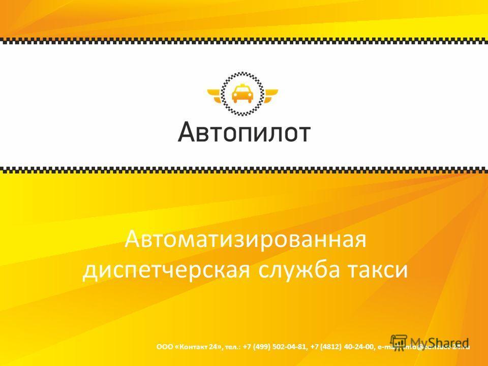 Автоматизированная диспетчерская служба такси ООО «Контакт 24», тел.: +7 (499) 502-04-81, +7 (4812) 40-24-00, e-mail: info@contact-24.ru