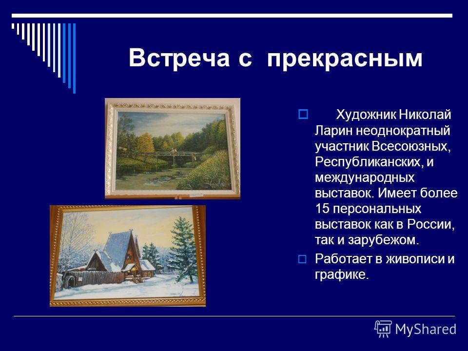 Встреча с прекрасным Художник Николай Ларин неоднократный участник Всесоюзных, Республиканских, и международных выставок. Имеет более 15 персональных выставок как в России, так и зарубежом. Работает в живописи и графике.
