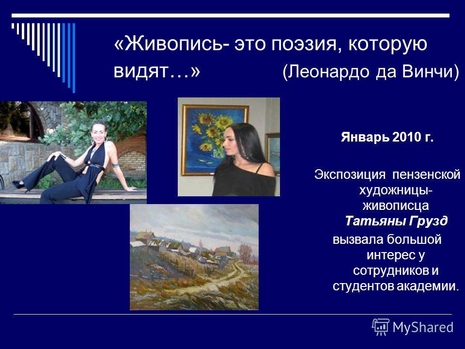 «Живопись- это поэзия, которую видят…» (Леонардо да Винчи) Январь 2010 г. Экспозиция пензенской художницы- живописца Татьяны Грузд вызвала большой интерес у сотрудников и студентов академии.