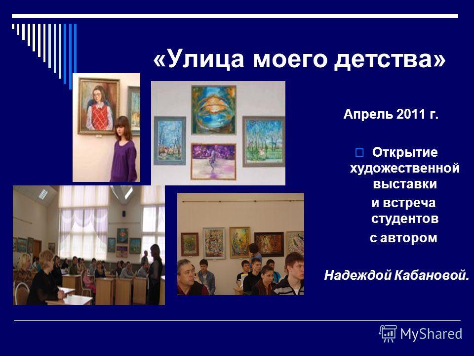 «Улица моего детства» Апрель 2011 г. Открытие художественной выставки и встреча студентов с автором Надеждой Кабановой.