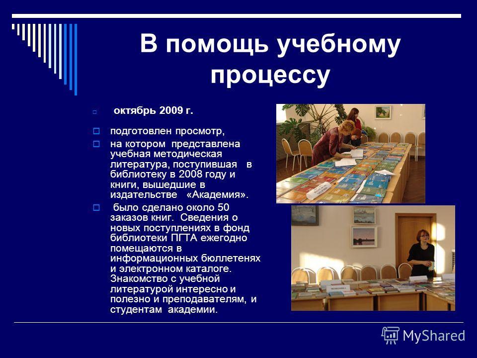 В помощь учебному процессу октябрь 2009 г. подготовлен просмотр, на котором представлена учебная методическая литература, поступившая в библиотеку в 2008 году и книги, вышедшие в издательстве «Академия». было сделано около 50 заказов книг. Сведения о