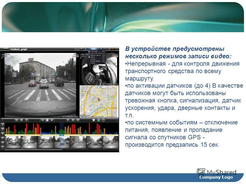 Company Logo В устройстве предусмотрены несколько режимов записи видео: Непрерывная - для контроля движения транспортного средства по всему маршруту. по активации датчиков (до 4) В качестве датчиков могут быть использованы тревожная кнопка, сигнализа