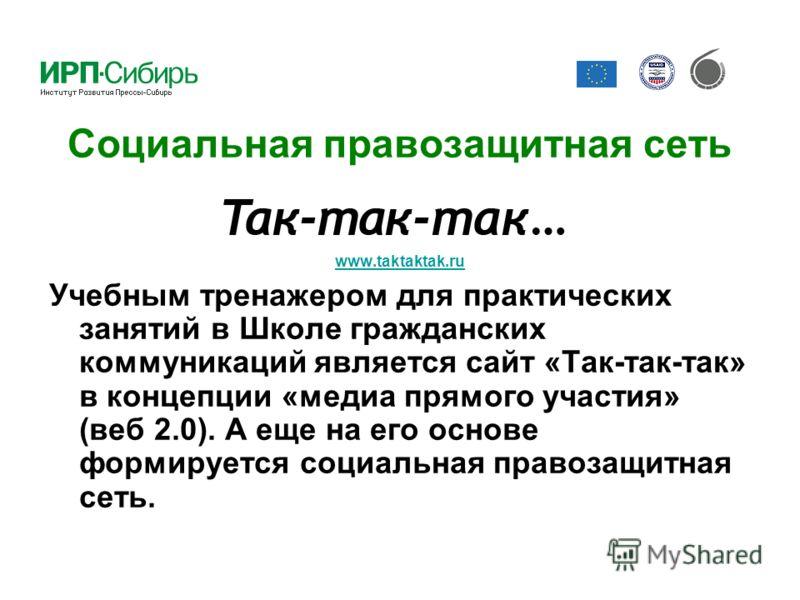 Социальная правозащитная сеть www.taktaktak.ru www.taktaktak.ru Учебным тренажером для практических занятий в Школе гражданских коммуникаций является сайт «Так-так-так» в концепции «медиа прямого участия» (веб 2.0). А еще на его основе формируется со