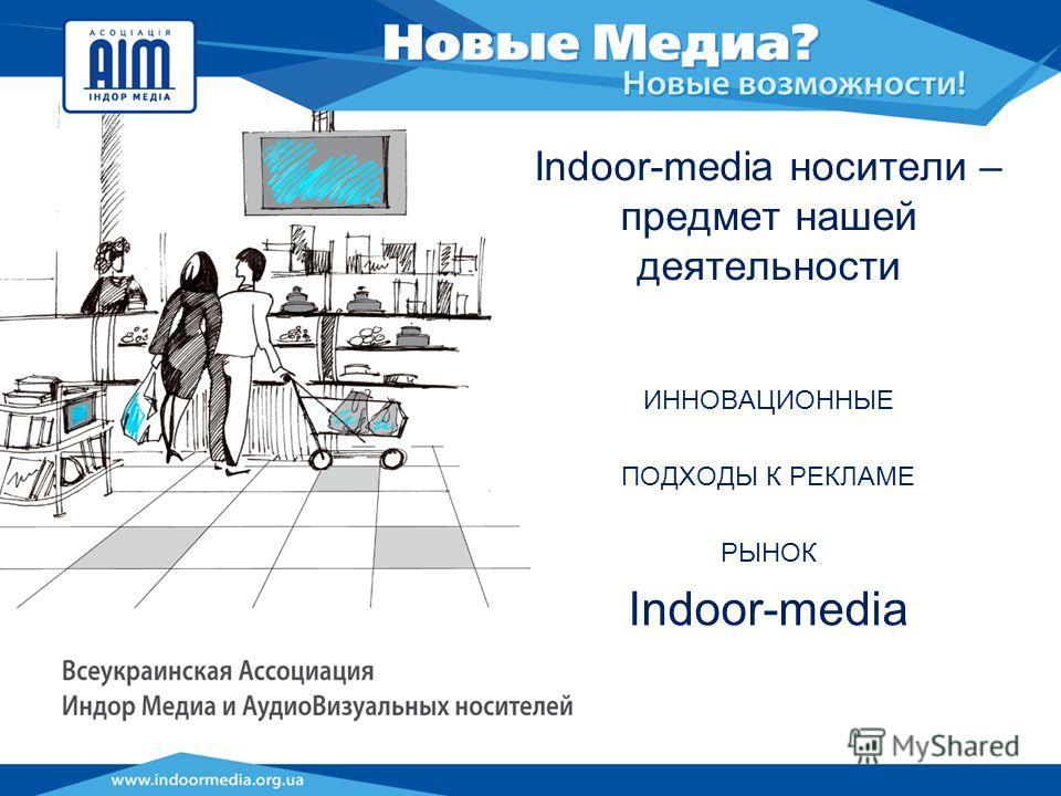 Indoor-media носители – предмет нашей деятельности ИННОВАЦИОННЫЕ ПОДХОДЫ К РЕКЛАМЕ РЫНОК Indoor-media