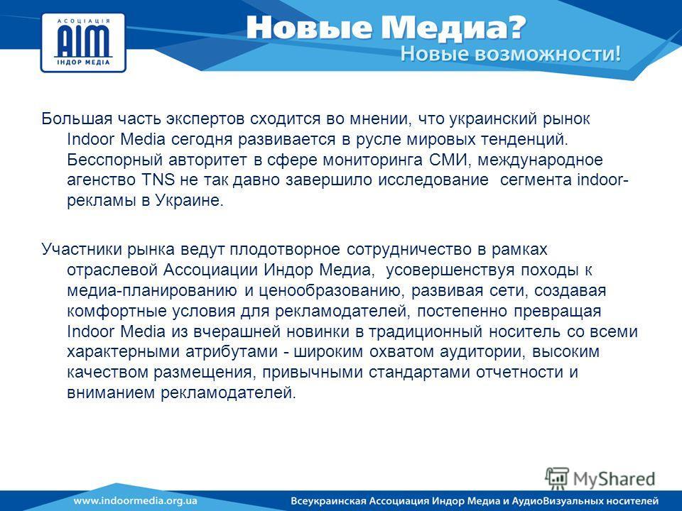 Большая часть экспертов сходится во мнении, что украинский рынок Indoor Media сегодня развивается в русле мировых тенденций. Бесспорный авторитет в сфере мониторинга СМИ, международное агенство TNS не так давно завершило исследование сегмента indoor-