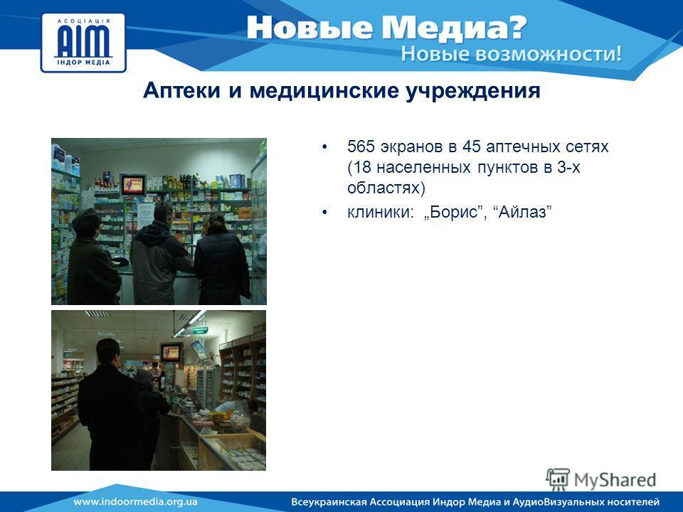 Аптеки и медицинские учреждения 565 экранов в 45 аптечных сетях (18 населенных пунктов в 3-х областях) клиники: Борис, Айлаз