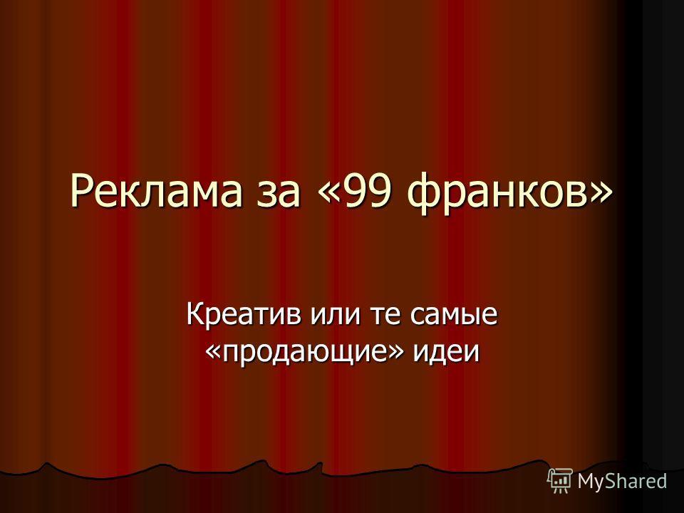 Реклама за «99 франков» Креатив или те самые «продающие» идеи