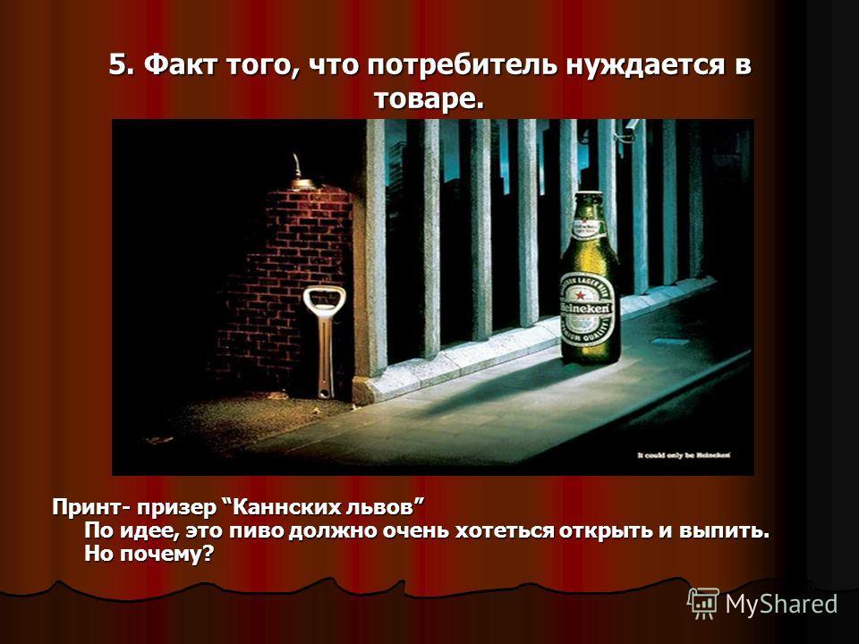 5. Факт того, что потребитель нуждается в товаре. Принт- призер Каннских львов По идее, это пиво должно очень хотеться открыть и выпить. Но почему?