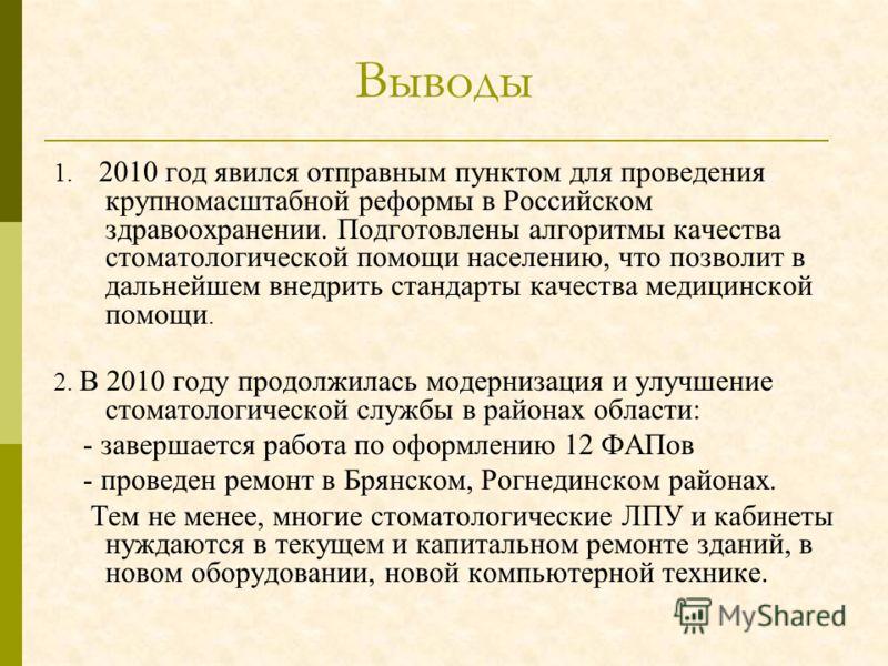 Выводы 1. 2010 год явился отправным пунктом для проведения крупномасштабной реформы в Российском здравоохранении. Подготовлены алгоритмы качества стоматологической помощи населению, что позволит в дальнейшем внедрить стандарты качества медицинской по
