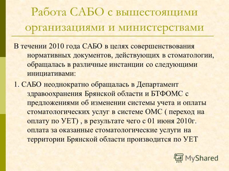 Работа САБО с вышестоящими организациями и министерствами В течении 2010 года САБО в целях совершенствования нормативных документов, действующих в стоматологии, обращалась в различные инстанции со следующими инициативами: 1. САБО неоднократно обращал