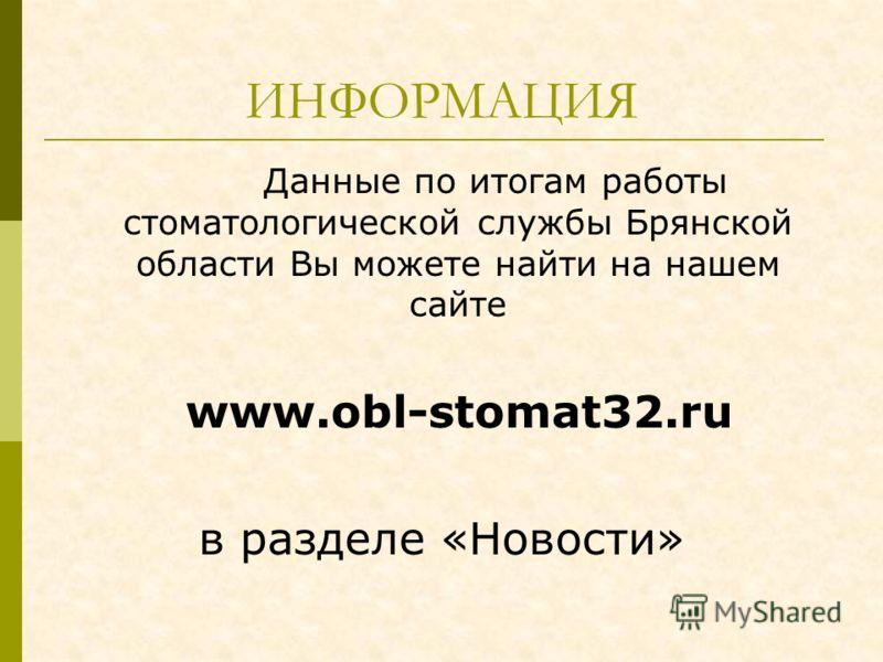 ИНФОРМАЦИЯ Данные по итогам работы стоматологической службы Брянской области Вы можете найти на нашем сайте www.obl-stomat32.ru в разделе «Новости»