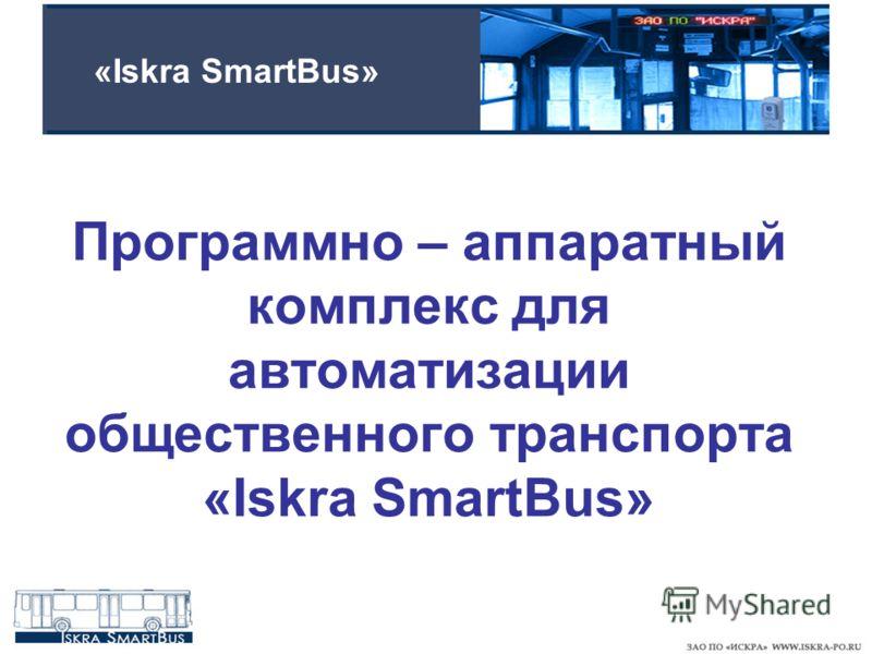 Программно – аппаратный комплекс для автоматизации общественного транспорта «Iskra SmartBus» «Iskra SmartBus»