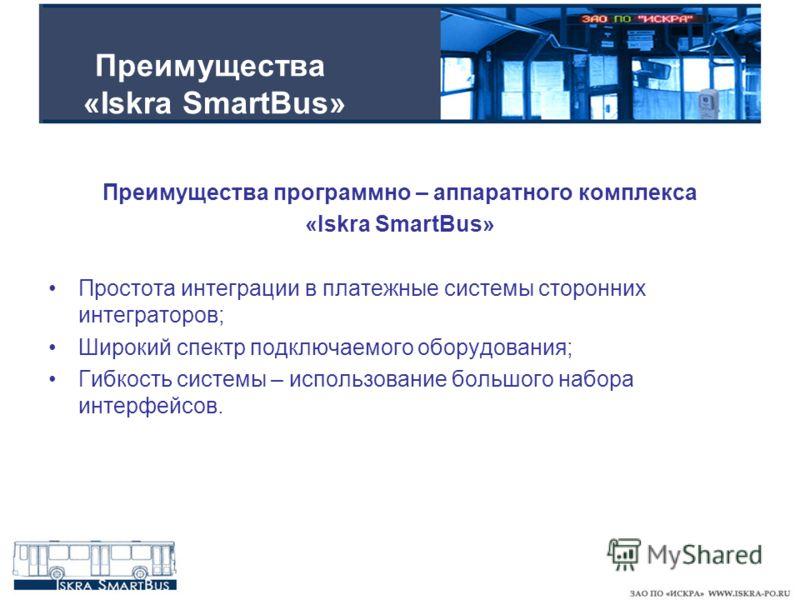 Преимущества «Iskra SmartBus» Преимущества программно – аппаратного комплекса «Iskra SmartBus» Простота интеграции в платежные системы сторонних интеграторов; Широкий спектр подключаемого оборудования; Гибкость системы – использование большого набора