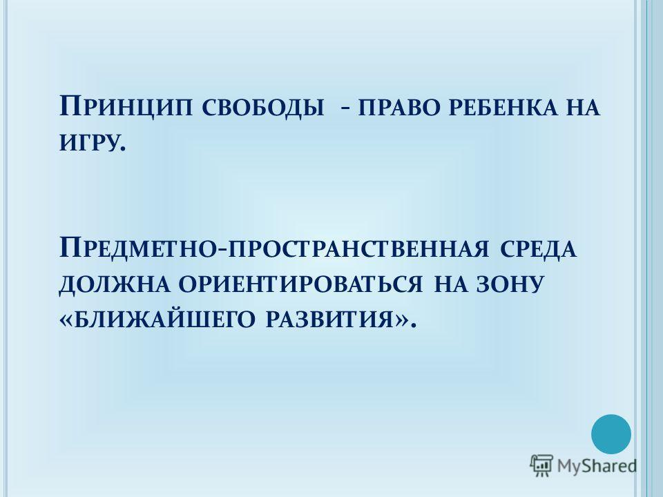 П РИНЦИП СВОБОДЫ - ПРАВО РЕБЕНКА НА ИГРУ. П РЕДМЕТНО - ПРОСТРАНСТВЕННАЯ СРЕДА ДОЛЖНА ОРИЕНТИРОВАТЬСЯ НА ЗОНУ « БЛИЖАЙШЕГО РАЗВИТИЯ ».