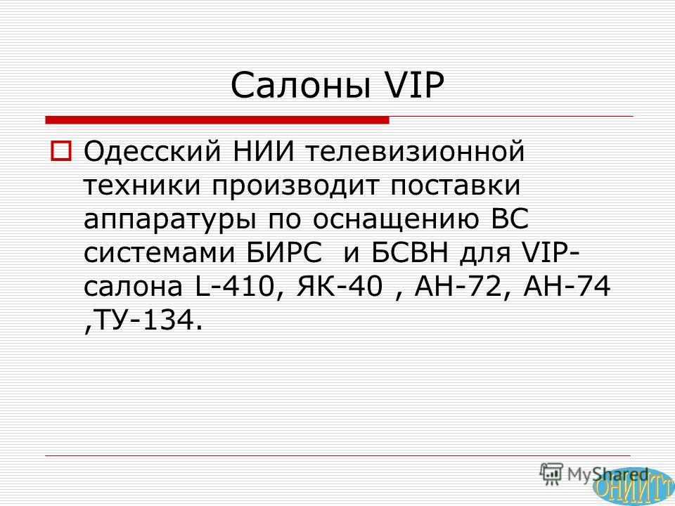 Салоны VIP Одесский НИИ телевизионной техники производит поставки аппаратуры по оснащению ВС системами БИРС и БСВН для VIP- салона L-410, ЯК-40, АН-72, АН-74,ТУ-134.