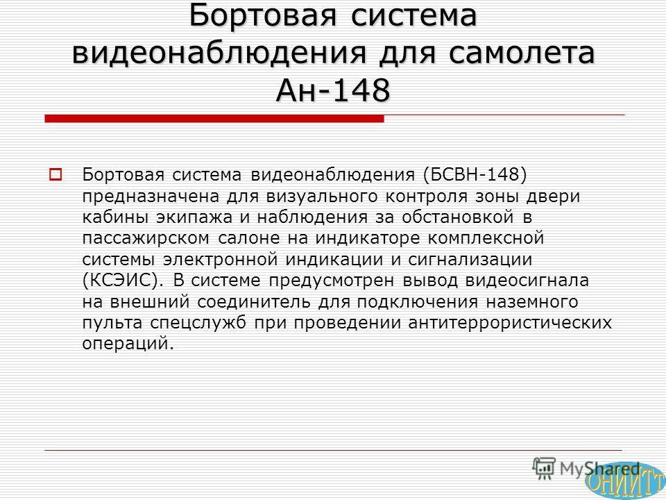 Бортовая система видеонаблюдения для самолета Ан-148 Бортовая система видеонаблюдения (БСВН-148) предназначена для визуального контроля зоны двери кабины экипажа и наблюдения за обстановкой в пассажирском салоне на индикаторе комплексной системы элек