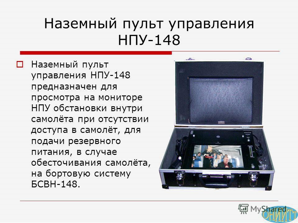 Наземный пульт управления НПУ-148 Наземный пульт управления НПУ-148 предназначен для просмотра на мониторе НПУ обстановки внутри самолёта при отсутствии доступа в самолёт, для подачи резервного питания, в случае обесточивания самолёта, на бортовую си