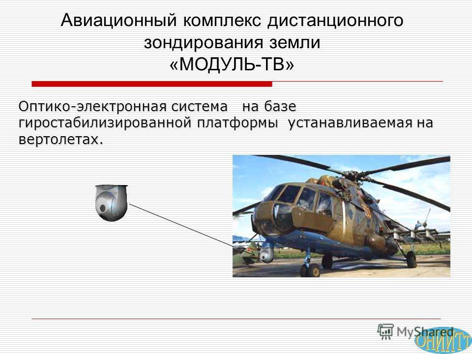 Оптико-электронная система на базе гиростабилизированной платформы устанавливаемая на вертолетах. Авиационный комплекс дистанционного зондирования земли «МОДУЛЬ-ТВ»