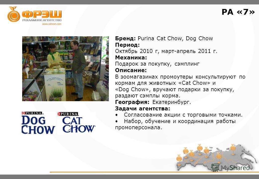 Бренд: Purina Cat Chow, Dog Chow Период: Октябрь 2010 г, март-апрель 2011 г. Механика: Подарок за покупку, сэмплинг Описание: В зоомагазинах промоутеры консультируют по кормам для животных «Cat Chow» и «Dog Chow», вручают подарки за покупку, раздают