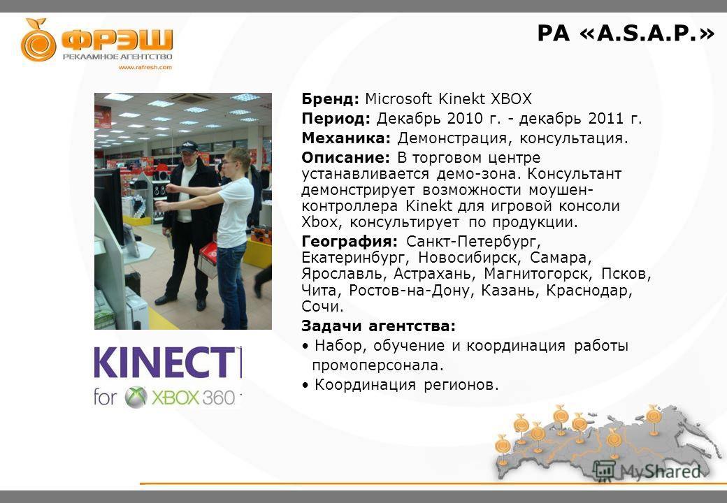 Бренд: Microsoft Kinekt XBOX Период: Декабрь 2010 г. - декабрь 2011 г. Механика: Демонстрация, консультация. Описание: В торговом центре устанавливается демо-зона. Консультант демонстрирует возможности моушен- контроллера Kinekt для игровой консоли X