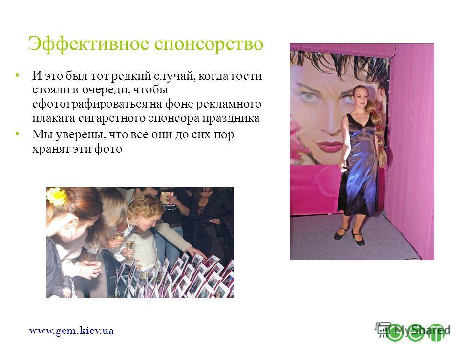 www.gem.kiev.ua Эффективное спонсорство И это был тот редкий случай, когда гости стояли в очереди, чтобы сфотографироваться на фоне рекламного плаката сигаретного спонсора праздника Мы уверены, что все они до сих пор хранят эти фото
