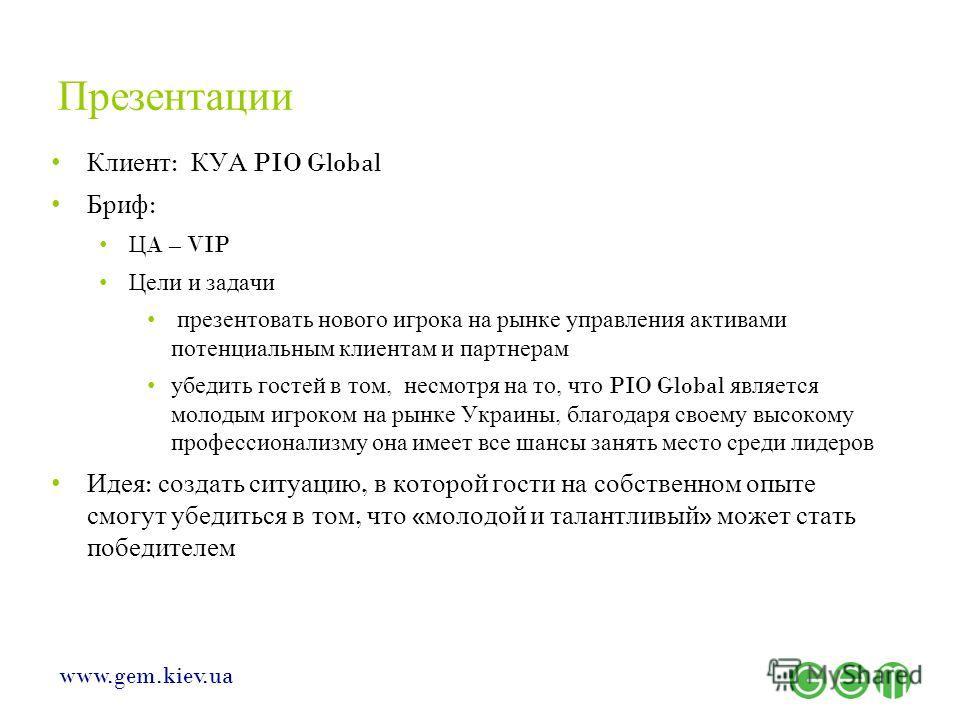 www.gem.kiev.ua Презентации Клиент : КУА PIO Global Бриф : Ц A – VIP Цели и задачи презентовать нового игрока на рынке управления активами потенциальным клиентам и партнерам убедить гостей в том, несмотря на то, что PIO Global является молодым игроко