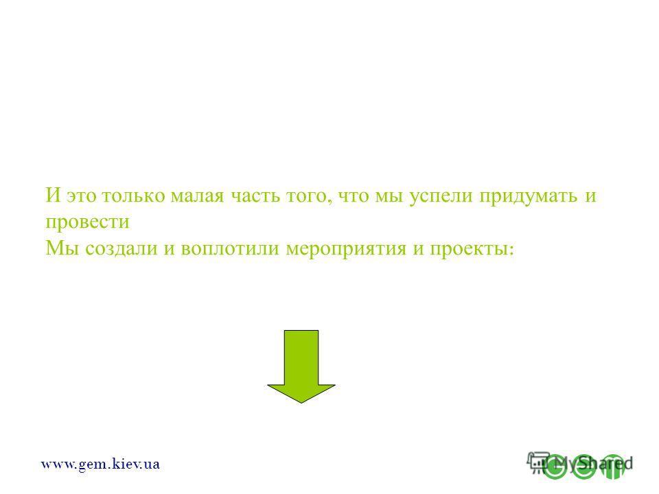 www.gem.kiev.ua И это только малая часть того, что мы успели придумать и провести Мы создали и воплотили мероприятия и проекты :