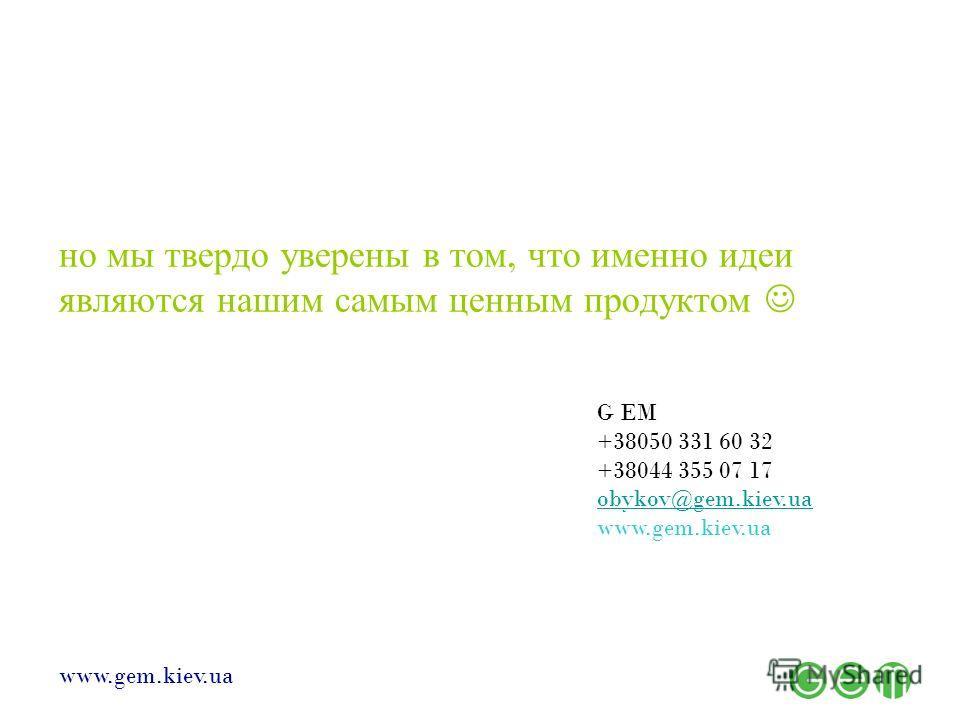 www.gem.kiev.ua но мы твердо уверены в том, что именно идеи являются нашим самым ценным продуктом G EM +38050 331 60 32 +38044 355 07 17 obykov@gem.kiev.ua www.gem.kiev.ua