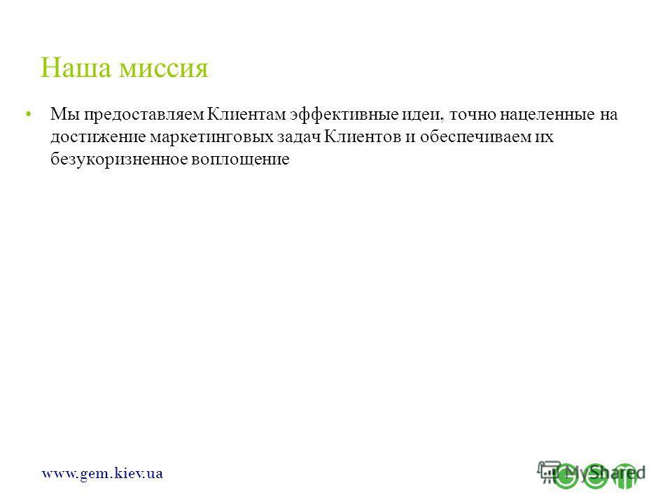 www.gem.kiev.ua Наша миссия Мы предоставляем Клиентам эффективные идеи, точно нацеленные на достижение маркетинговых задач Клиентов и обеспечиваем их безукоризненное воплощение