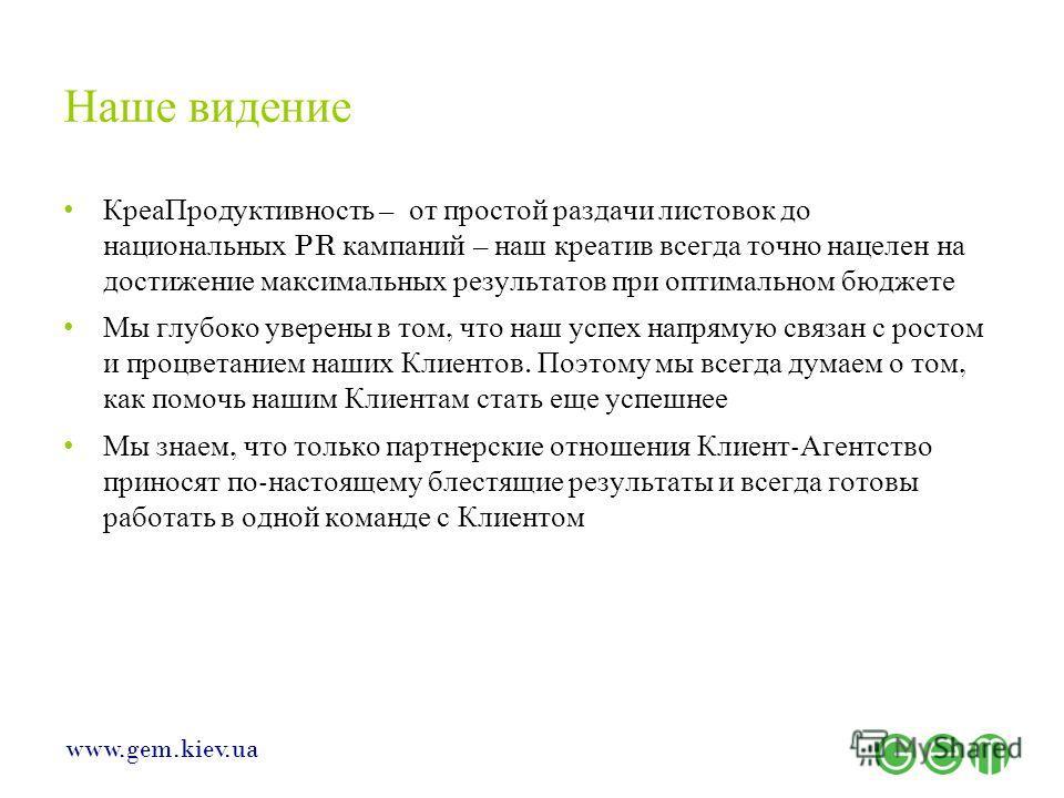 www.gem.kiev.ua Наше видение КреаПродуктивность – от простой раздачи листовок до национальных PR кампаний – наш креатив всегда точно нацелен на достижение максимальных результатов при оптимальном бюджете Мы глубоко уверены в том, что наш успех напрям