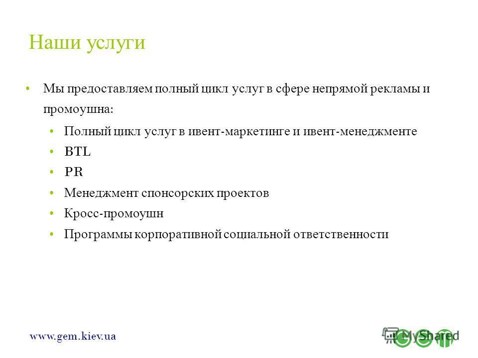 www.gem.kiev.ua Наши услуги Мы предоставляем полный цикл услуг в сфере непрямой рекламы и промоушна : Полный цикл услуг в ивент - маркетинге и ивент - менеджменте BTL PR Менеджмент спонсорских проектов Кросс - промоушн Программы корпоративной социаль