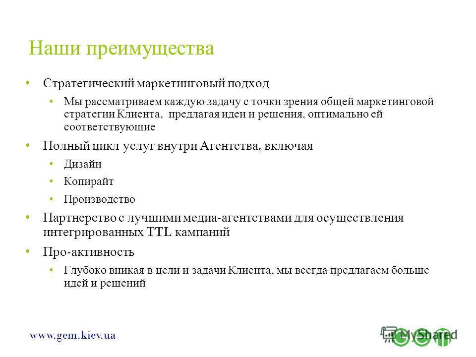 www.gem.kiev.ua Наши преимущества Стратегический маркетинговый подход Мы рассматриваем каждую задачу с точки зрения общей маркетинговой стратегии Клиента, предлагая идеи и решения, оптимально ей соответствующие Полный цикл услуг внутри Агентства, вкл