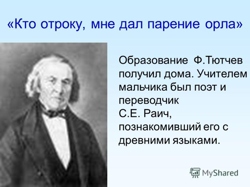 «Кто отроку, мне дал парение орла» Образование Ф.Тютчев получил дома. Учителем мальчика был поэт и переводчик С.Е. Раич, познакомивший его с древними языками.