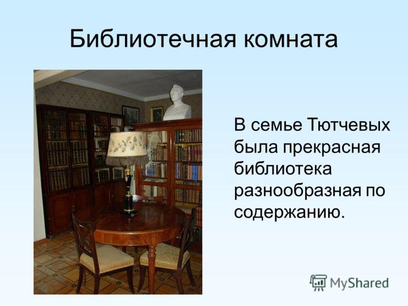 Библиотечная комната В семье Тютчевых была прекрасная библиотека разнообразная по содержанию.