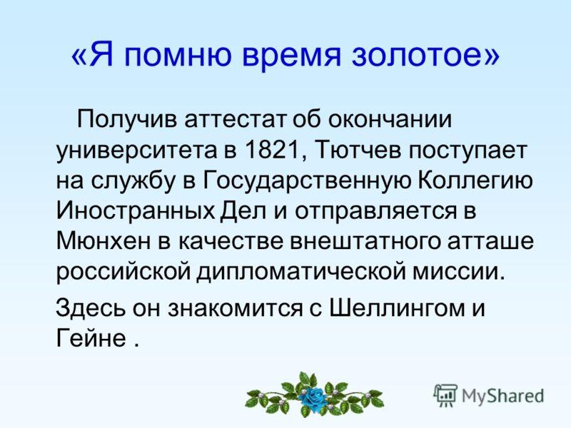 «Я помню время золотое» Получив аттестат об окончании университета в 1821, Тютчев поступает на службу в Государственную Коллегию Иностранных Дел и отправляется в Мюнхен в качестве внештатного атташе российской дипломатической миссии. Здесь он знакоми