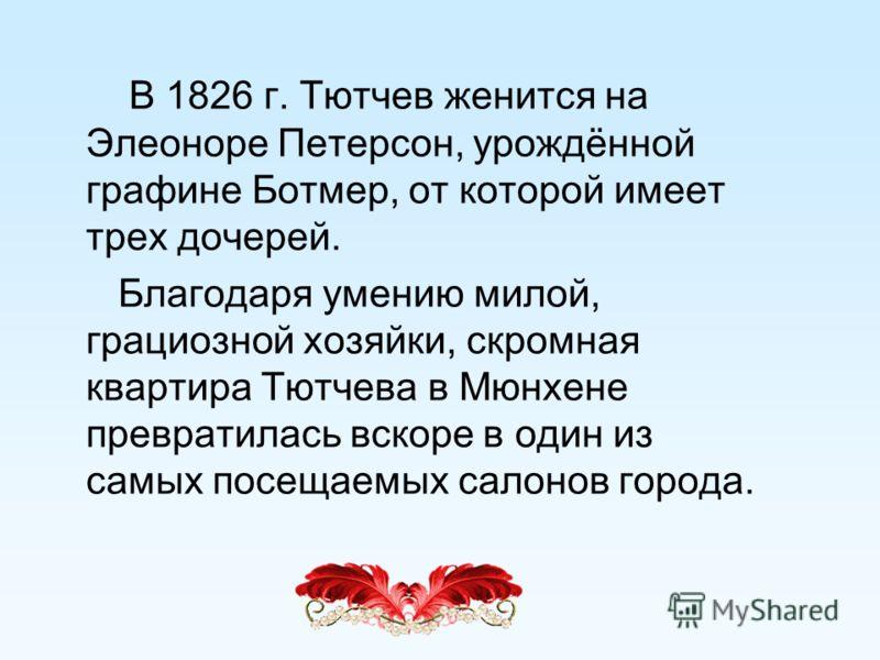 В 1826 г. Тютчев женится на Элеоноре Петерсон, урождённой графине Ботмер, от которой имеет трех дочерей. Благодаря умению милой, грациозной хозяйки, скромная квартира Тютчева в Мюнхене превратилась вскоре в один из самых посещаемых салонов города.