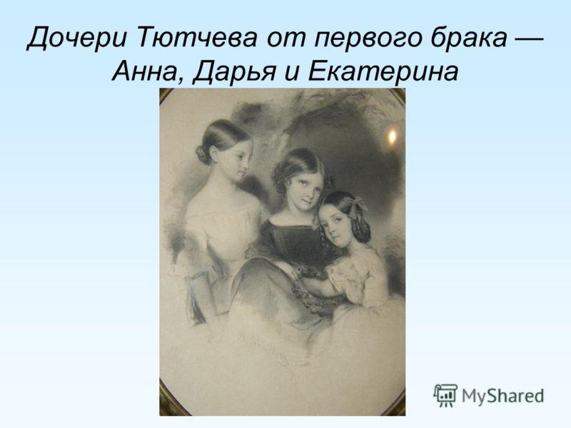 Дочери Тютчева от первого брака Анна, Дарья и Екатерина
