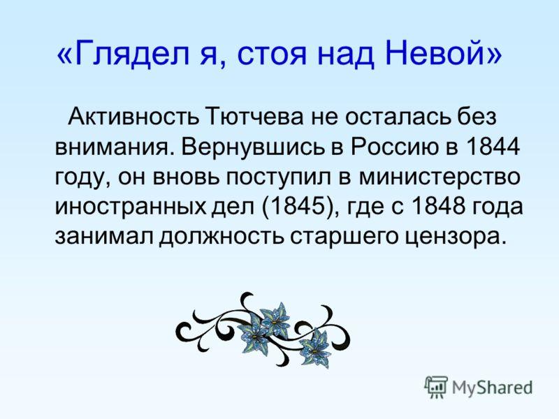 «Глядел я, стоя над Невой» Активность Тютчева не осталась без внимания. Вернувшись в Россию в 1844 году, он вновь поступил в министерство иностранных дел (1845), где с 1848 года занимал должность старшего цензора.
