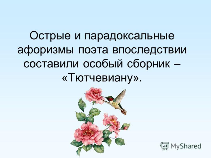 Острые и парадоксальные афоризмы поэта впоследствии составили особый сборник – «Тютчевиану».