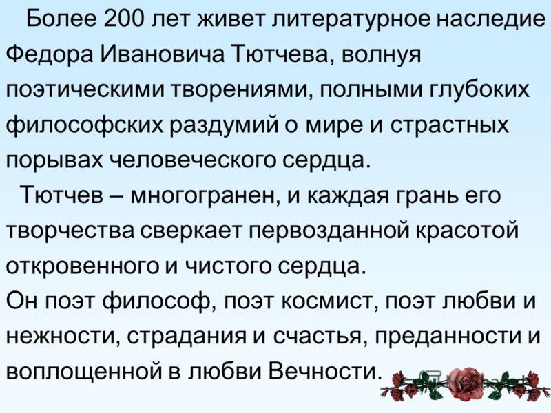 Более 200 лет живет литературное наследие Федора Ивановича Тютчева, волнуя поэтическими творениями, полными глубоких философских раздумий о мире и страстных порывах человеческого сердца. Тютчев – многогранен, и каждая грань его творчества сверкает пе