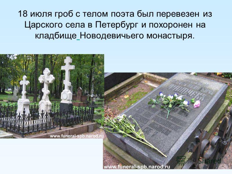 18 июля гроб с телом поэта был перевезен из Царского села в Петербург и похоронен на кладбище Новодевичьего монастыря.