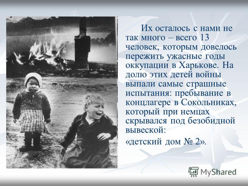 Их осталось с нами не так много – всего 13 человек, которым довелось пережить ужасные годы оккупации в Харькове. На долю этих детей войны выпали самые страшные испытания: пребывание в концлагере в Сокольниках, который при немцах скрывался под безобид