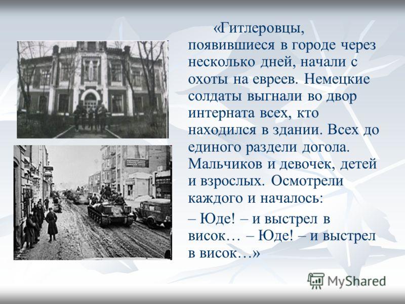 «Гитлеровцы, появившиеся в городе через несколько дней, начали с охоты на евреев. Немецкие солдаты выгнали во двор интерната всех, кто находился в здании. Всех до единого раздели догола. Мальчиков и девочек, детей и взрослых. Осмотрели каждого и нача