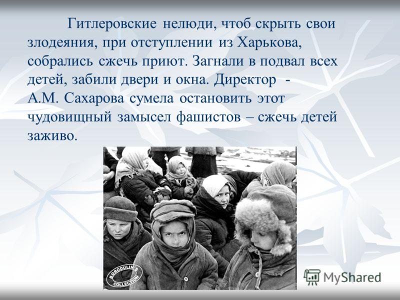 Гитлеровские нелюди, чтоб скрыть свои злодеяния, при отступлении из Харькова, собрались сжечь приют. Загнали в подвал всех детей, забили двери и окна. Директор - А.М. Сахарова сумела остановить этот чудовищный замысел фашистов – сжечь детей заживо.