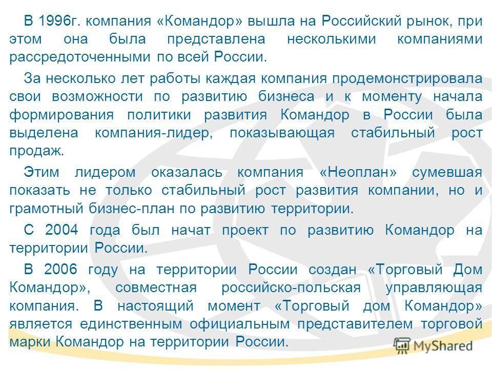 В 1996г. компания «Командор» вышла на Российский рынок, при этом она была представлена несколькими компаниями рассредоточенными по всей России. За несколько лет работы каждая компания продемонстрировала свои возможности по развитию бизнеса и к момент