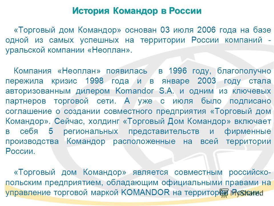 «Торговый дом Командор» основан 03 июля 2006 года на базе одной из самых успешных на территории России компаний - уральской компании «Неоплан». Компания «Неоплан» появилась в 1996 году, благополучно пережила кризис 1998 года и в январе 2003 году стал