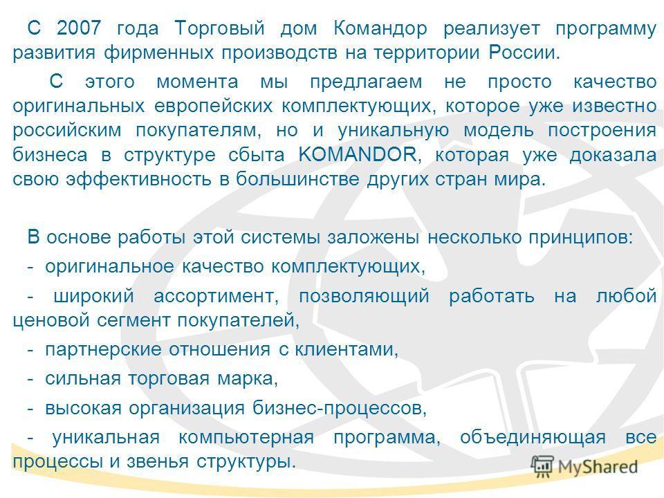С 2007 года Торговый дом Командор реализует программу развития фирменных производств на территории России. С этого момента мы предлагаем не просто качество оригинальных европейских комплектующих, которое уже известно российским покупателям, но и уник